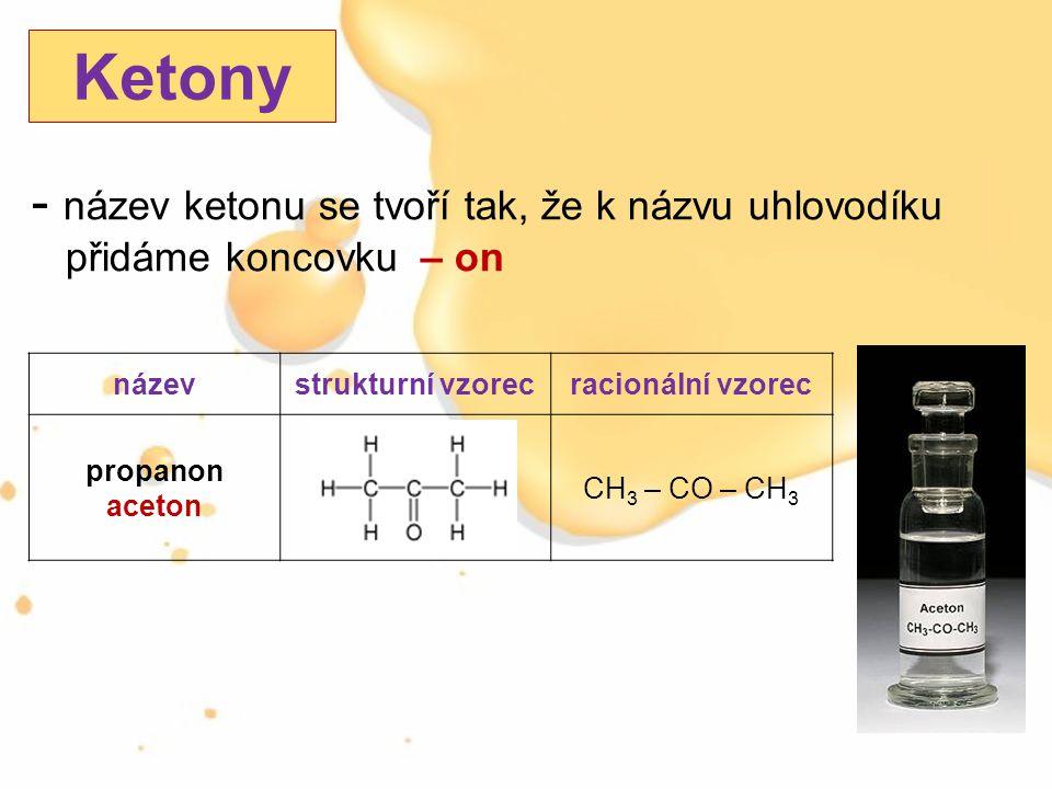 - název ketonu se tvoří tak, že k názvu uhlovodíku přidáme koncovku – on Ketony názevstrukturní vzorecracionální vzorec propanon aceton CH 3 – CO – CH