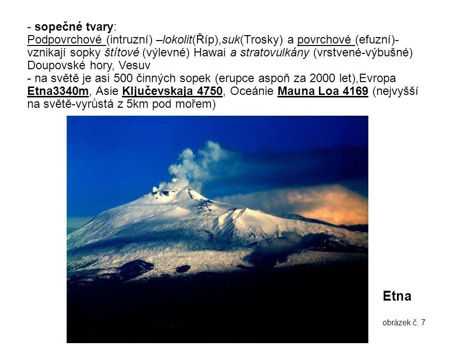 - sopečné tvary: Podpovrchové (intruzní) –lokolit(Říp),suk(Trosky) a povrchové (efuzní)- vznikají sopky štítové (výlevné) Hawai a stratovulkány (vrstvené-výbušné) Doupovské hory, Vesuv - na světě je asi 500 činných sopek (erupce aspoň za 2000 let),Evropa Etna3340m, Asie Ključevskaja 4750, Oceánie Mauna Loa 4169 (nejvyšší na světě-vyrůstá z 5km pod mořem) Etna obrázek č.