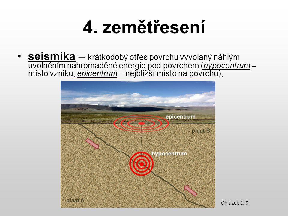 4. zemětřesení seismika – krátkodobý otřes povrchu vyvolaný náhlým uvolněním nahromaděné energie pod povrchem (hypocentrum – místo vzniku, epicentrum