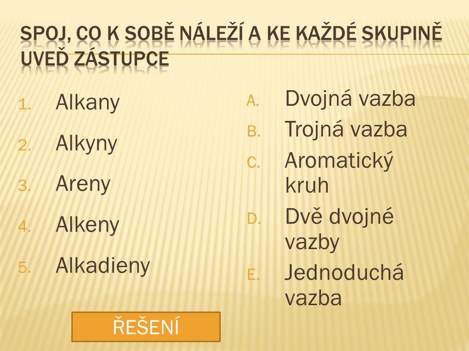 1. Alkany 2. Alkyny 3. Areny 4. Alkeny 5. Alkadieny A. Dvojná vazba B. Trojná vazba C. Aromatický kruh D. Dvě dvojné vazby E. Jednoduchá vazba ŘEŠENÍ