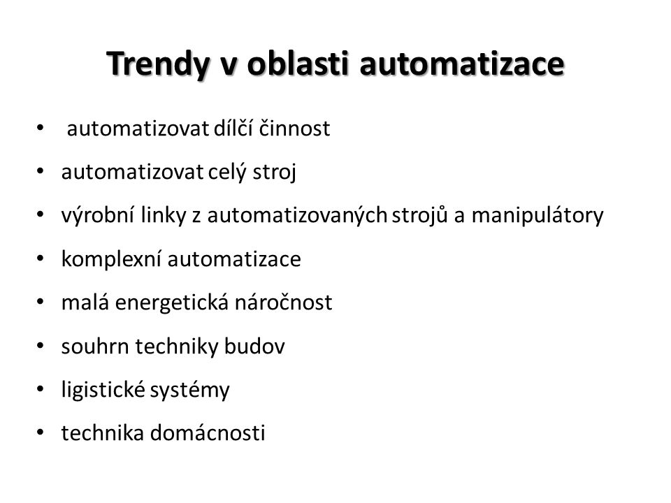 Trendy v oblasti automatizace automatizovat dílčí činnost automatizovat celý stroj výrobní linky z automatizovaných strojů a manipulátory komplexní automatizace malá energetická náročnost souhrn techniky budov ligistické systémy technika domácnosti