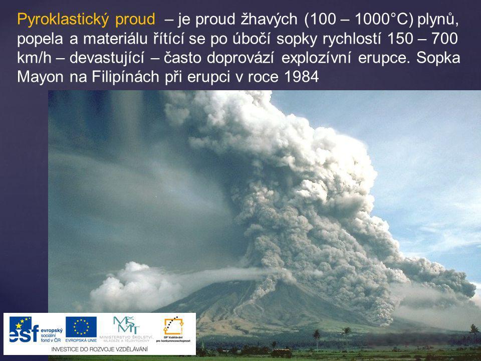 Pyroklastický proud – je proud žhavých (100 – 1000°C) plynů, popela a materiálu řítící se po úbočí sopky rychlostí 150 – 700 km/h – devastující – čast