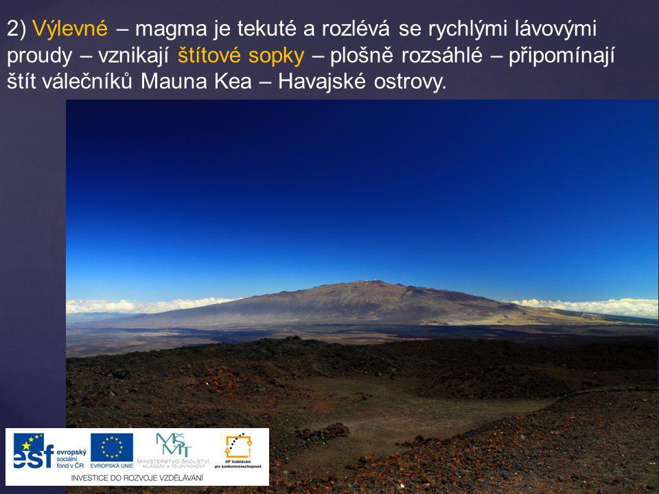 2) Výlevné – magma je tekuté a rozlévá se rychlými lávovými proudy – vznikají štítové sopky – plošně rozsáhlé – připomínají štít válečníků Mauna Kea –
