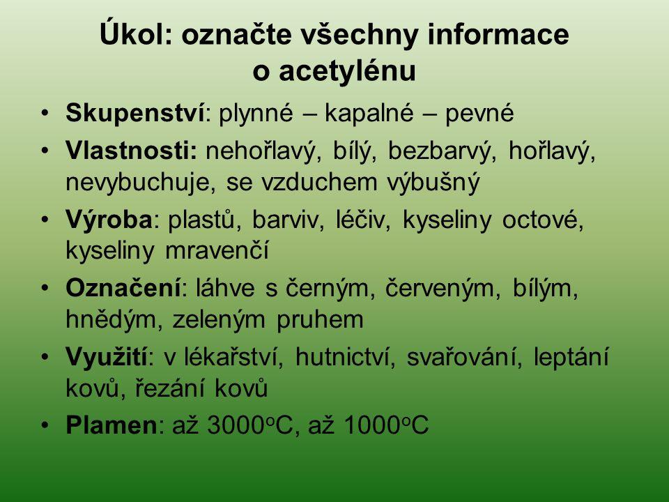 Úkol: označte všechny informace o acetylénu Skupenství: plynné – kapalné – pevné Vlastnosti: nehořlavý, bílý, bezbarvý, hořlavý, nevybuchuje, se vzduchem výbušný Výroba: plastů, barviv, léčiv, kyseliny octové, kyseliny mravenčí Označení: láhve s černým, červeným, bílým, hnědým, zeleným pruhem Využití: v lékařství, hutnictví, svařování, leptání kovů, řezání kovů Plamen: až 3000 o C, až 1000 o C