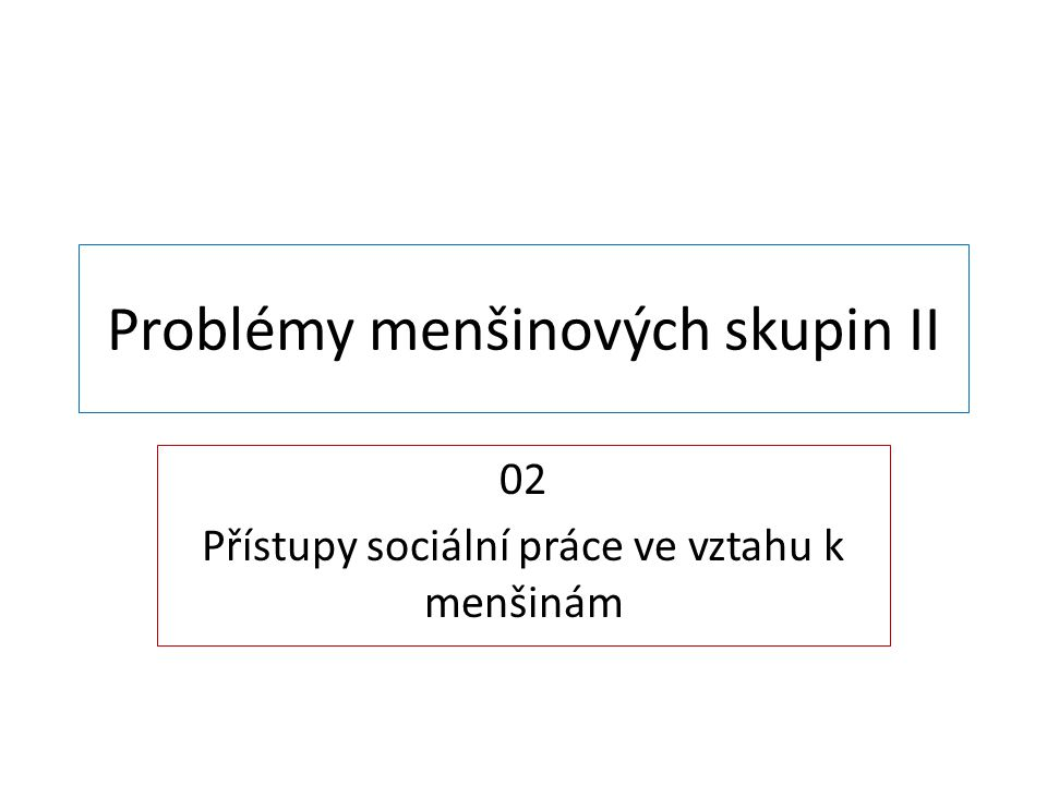 Problémy menšinových skupin II 02 Přístupy sociální práce ve vztahu k menšinám