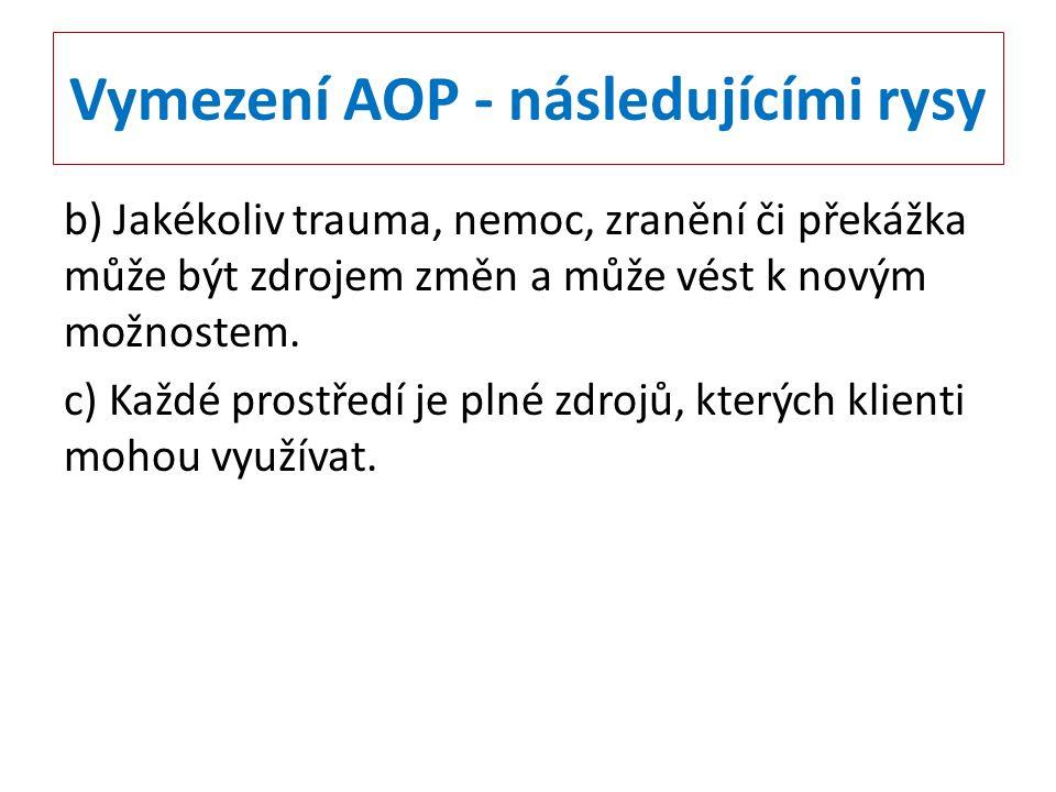 Vymezení AOP - následujícími rysy b) Jakékoliv trauma, nemoc, zranění či překážka může být zdrojem změn a může vést k novým možnostem. c) Každé prostř
