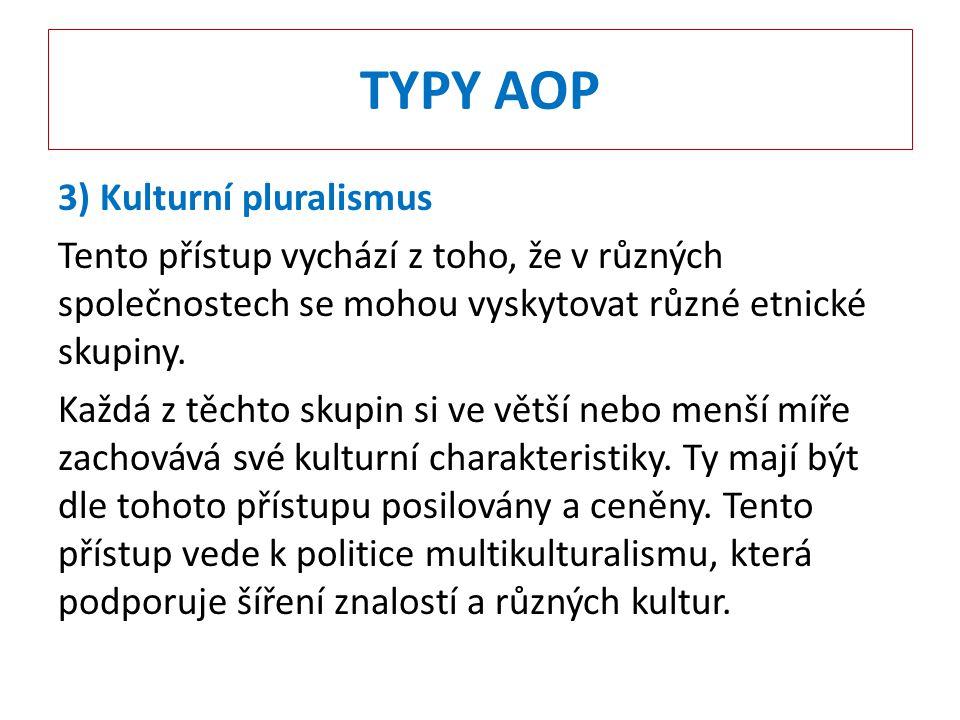 TYPY AOP 3) Kulturní pluralismus Tento přístup vychází z toho, že v různých společnostech se mohou vyskytovat různé etnické skupiny. Každá z těchto sk