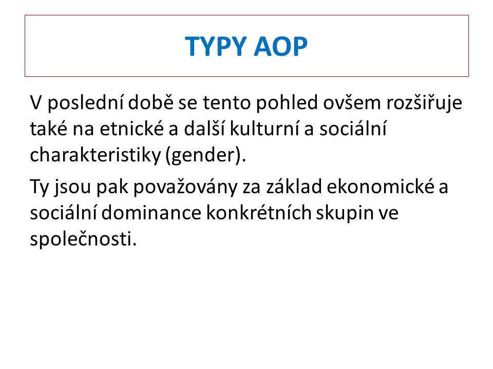 TYPY AOP V poslední době se tento pohled ovšem rozšiřuje také na etnické a další kulturní a sociální charakteristiky (gender). Ty jsou pak považovány