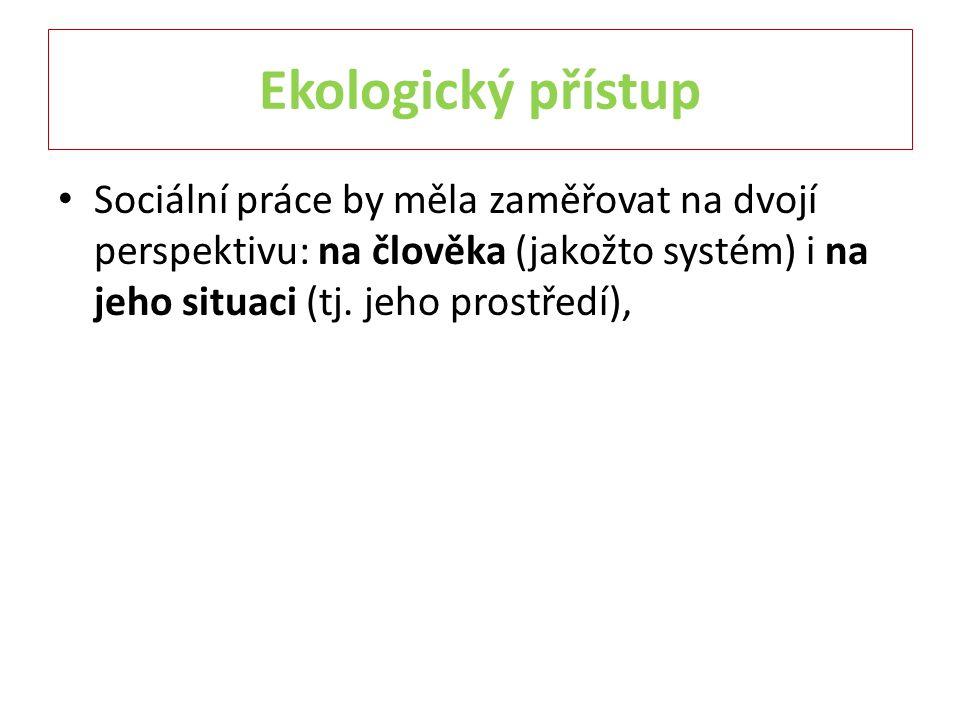 Ekologický přístup Sociální práce by měla zaměřovat na dvojí perspektivu: na člověka (jakožto systém) i na jeho situaci (tj. jeho prostředí),