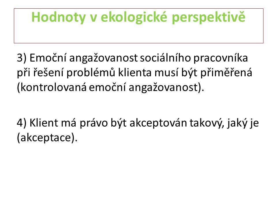 Hodnoty v ekologické perspektivě 3) Emoční angažovanost sociálního pracovníka při řešení problémů klienta musí být přiměřená (kontrolovaná emoční anga