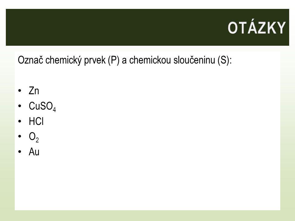 Označ chemický prvek (P) a chemickou sloučeninu (S): Zn CuSO 4 HCl O 2 Au