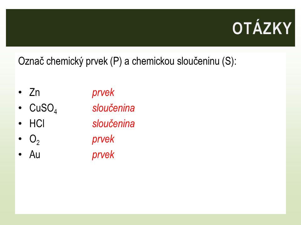 Označ chemický prvek (P) a chemickou sloučeninu (S): Zn prvek CuSO 4 sloučenina HCl sloučenina O 2 prvek Au prvek
