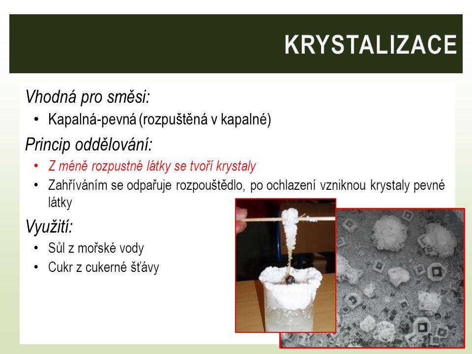Vhodná pro směsi: Kapalná-pevná (rozpuštěná v kapalné) Princip oddělování: Z méně rozpustné látky se tvoří krystaly Zahříváním se odpařuje rozpouštědl
