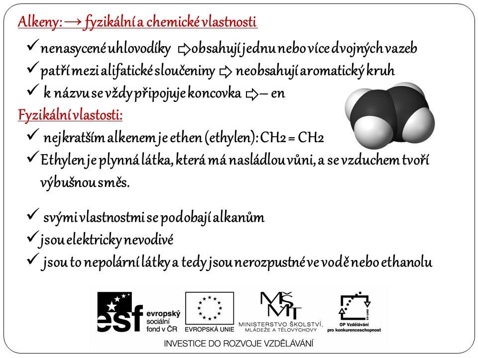 Alkeny: → fyzikální a chemické vlastnosti Chemické vlastosti: alkeny oproti alkanům jsou velmi reaktivní a hlavním důvodem jejich reaktivity je dvojná vazba reakce neradikálového typu probíhají převážně na dvojné vazbě podléhají adičním reakčním mechanismům Typickým příkladem je i polymerizační reakce za vzniku makromolekul (polystyrén) nenasycené uhlovodíky obsahují jednu nebo více dvojných vazeb patří mezi alifatické sloučeniny neobsahují aromatický kruh k názvu se vždy připojuje koncovka – en