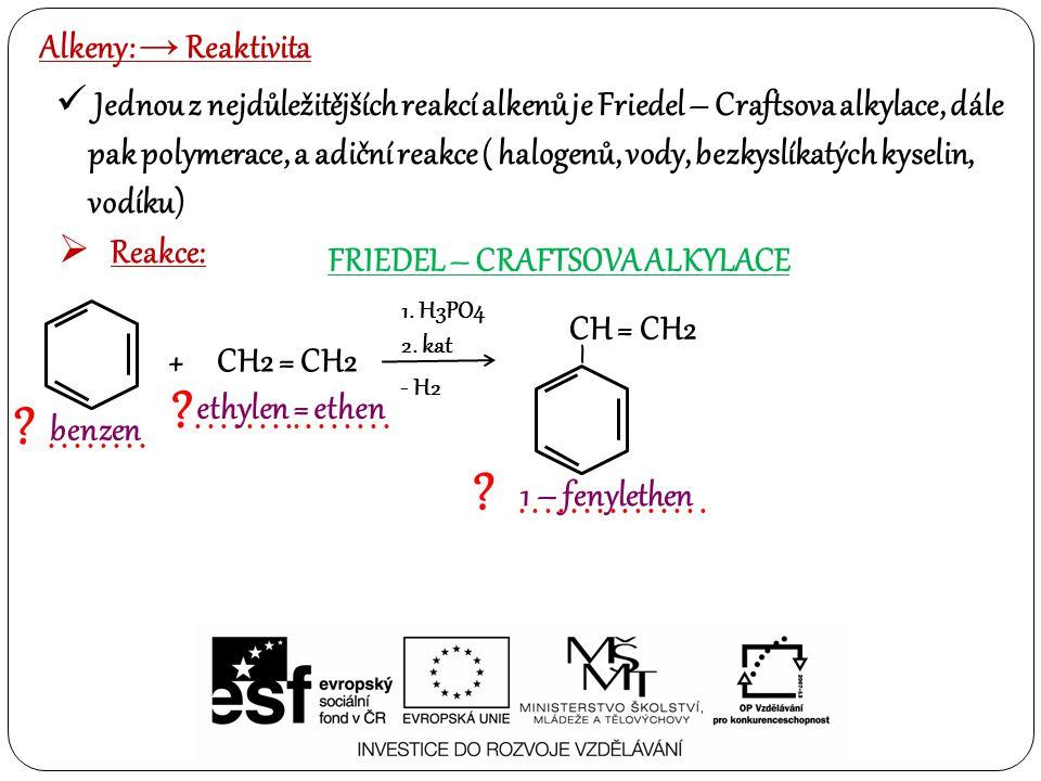Alkeny: → Reaktivita Jednou z nejdůležitějších reakcí alkenů je Friedel – Craftsova alkylace, dále pak polymerace, a adiční reakce ( halogenů, vody, b