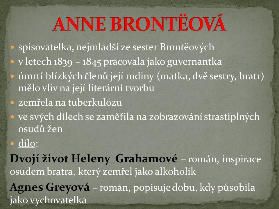 spisovatelka, nejmladší ze sester Brontëových v letech 1839 – 1845 pracovala jako guvernantka úmrtí blízkých členů její rodiny (matka, dvě sestry, bratr) mělo vliv na její literární tvorbu zemřela na tuberkulózu ve svých dílech se zaměřila na zobrazování strastiplných osudů žen dílo: Dvojí život Heleny Grahamové – román, inspirace osudem bratra, který zemřel jako alkoholik Agnes Greyová – román, popisuje dobu, kdy působila jako vychovatelka