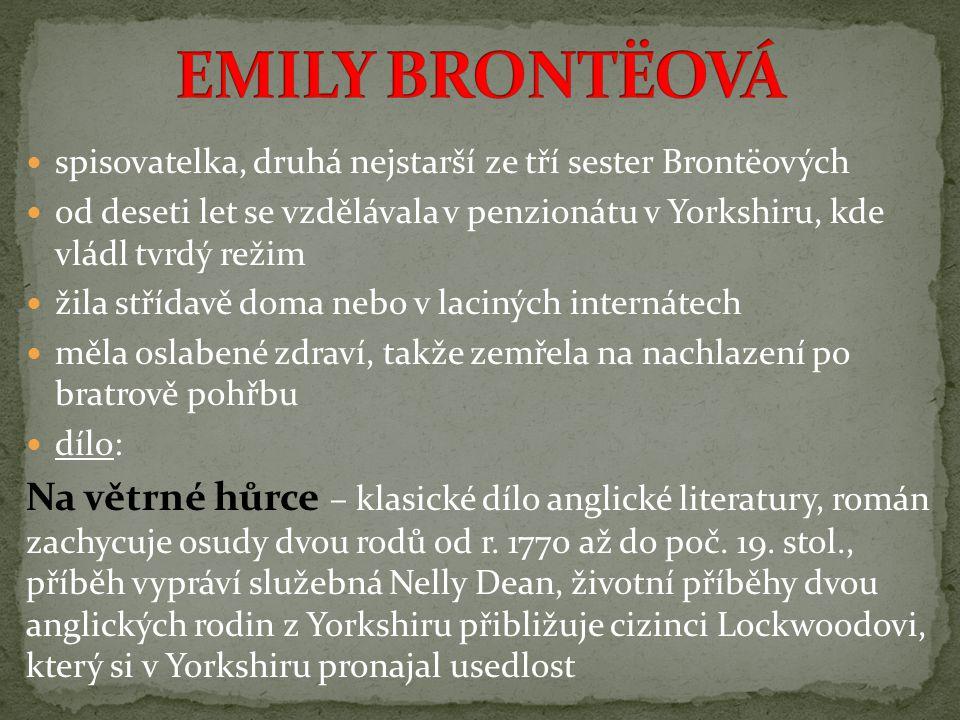 spisovatelka, druhá nejstarší ze tří sester Brontëových od deseti let se vzdělávala v penzionátu v Yorkshiru, kde vládl tvrdý režim žila střídavě doma nebo v laciných internátech měla oslabené zdraví, takže zemřela na nachlazení po bratrově pohřbu dílo: Na větrné hůrce – klasické dílo anglické literatury, román zachycuje osudy dvou rodů od r.