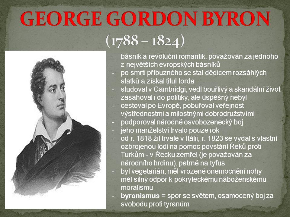 -b-básník a revoluční romantik, považován za jednoho z největších evropských básníků -p-po smrti příbuzného se stal dědicem rozsáhlých statků a získal titul lorda -s-studoval v Cambridgi, vedl bouřlivý a skandální život -z-zasahoval i do politiky, ale úspěšný nebyl -c-cestoval po Evropě, pobuřoval veřejnost výstřednostmi a milostnými dobrodružstvími -p-podporoval národně osvobozenecký boj -j-jeho manželství trvalo pouze rok -o-od r.
