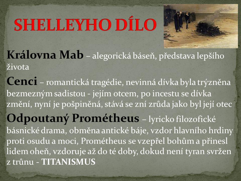Královna Mab – alegorická báseň, představa lepšího života Cenci – romantická tragédie, nevinná dívka byla trýzněna bezmezným sadistou - jejím otcem, po incestu se dívka změní, nyní je pošpiněná, stává se zní zrůda jako byl její otec Odpoutaný Prométheus – lyricko filozofické básnické drama, obměna antické báje, vzdor hlavního hrdiny proti osudu a moci, Prométheus se vzepřel bohům a přinesl lidem oheň, vzdoruje až do té doby, dokud není tyran svržen z trůnu - TITANISMUS