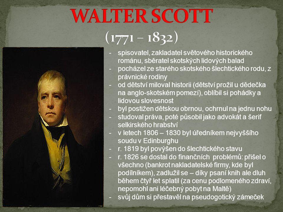 -s-spisovatel, zakladatel světového historického románu, sběratel skotských lidových balad -p-pocházel ze starého skotského šlechtického rodu, z právnické rodiny -o-od dětství miloval historii (dětství prožil u dědečka na anglo-skotském pomezí), oblíbil si pohádky a lidovou slovesnost -b-byl postižen dětskou obrnou, ochrnul na jednu nohu -s-studoval práva, poté působil jako advokát a šerif selkirského hrabství -v-v letech 1806 – 1830 byl úředníkem nejvyššího soudu v Edinburghu -r-r.