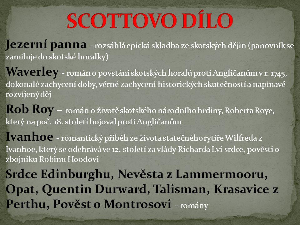 Jezerní panna - rozsáhlá epická skladba ze skotských dějin (panovník se zamiluje do skotské horalky) Waverley - román o povstání skotských horalů proti Angličanům v r.