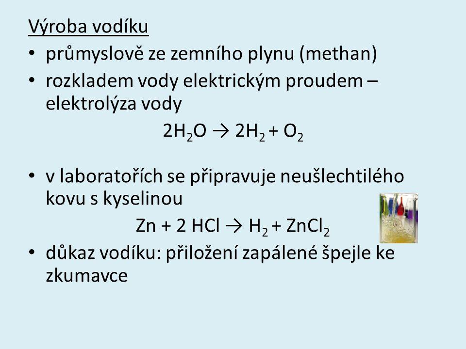 Výroba vodíku průmyslově ze zemního plynu (methan) rozkladem vody elektrickým proudem – elektrolýza vody 2H 2 O → 2H 2 + O 2 v laboratořích se připravuje neušlechtilého kovu s kyselinou Zn + 2 HCl → H 2 + ZnCl 2 důkaz vodíku: přiložení zapálené špejle ke zkumavce