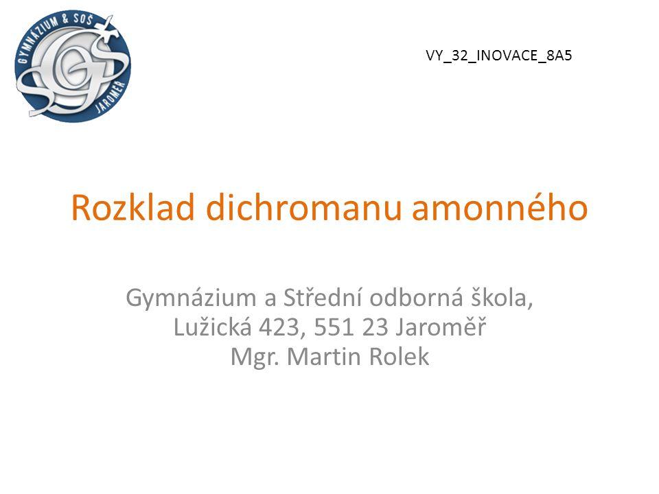 Rozklad dichromanu amonného Gymnázium a Střední odborná škola, Lužická 423, 551 23 Jaroměř Mgr. Martin Rolek VY_32_INOVACE_8A5