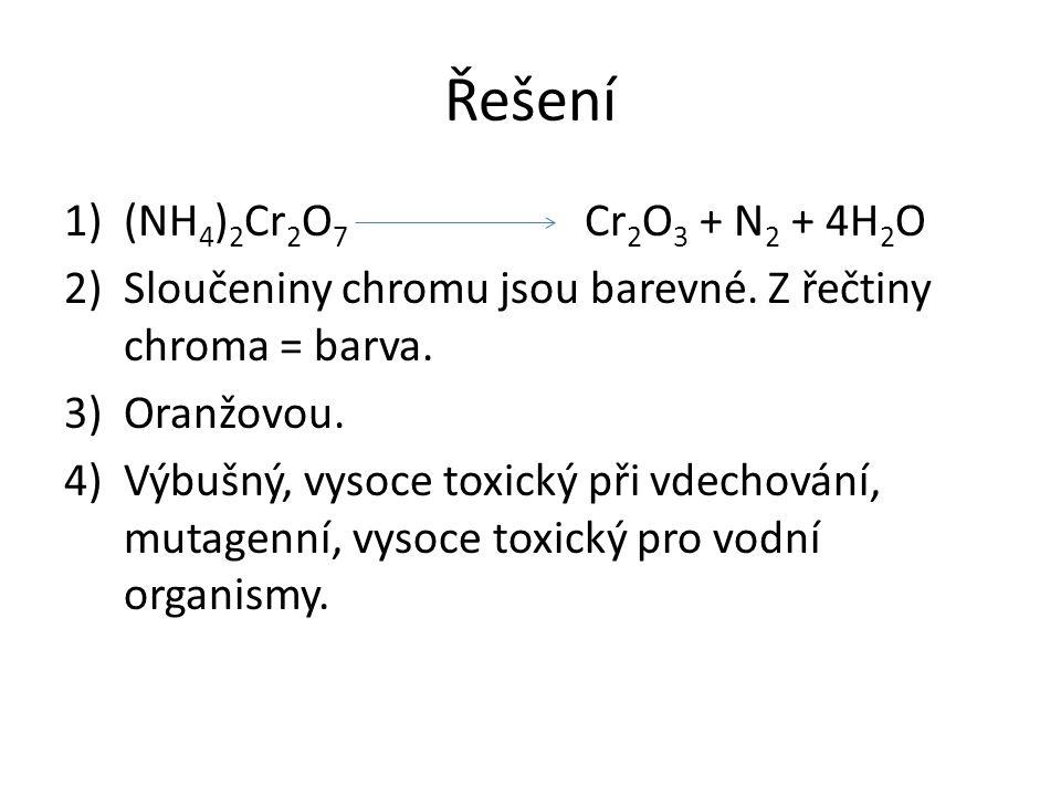 Řešení 1)(NH 4 ) 2 Cr 2 O 7 Cr 2 O 3 + N 2 + 4H 2 O 2)Sloučeniny chromu jsou barevné. Z řečtiny chroma = barva. 3)Oranžovou. 4)Výbušný, vysoce toxický