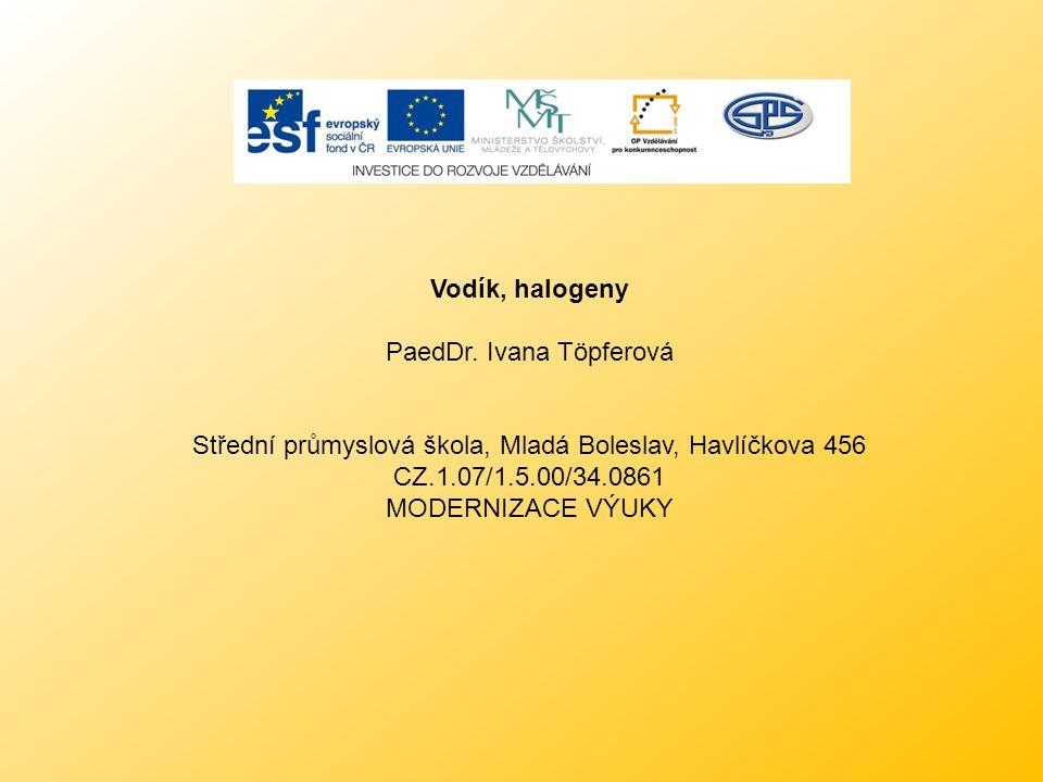 Vodík, halogeny PaedDr. Ivana Töpferová Střední průmyslová škola, Mladá Boleslav, Havlíčkova 456 CZ.1.07/1.5.00/34.0861 MODERNIZACE VÝUKY