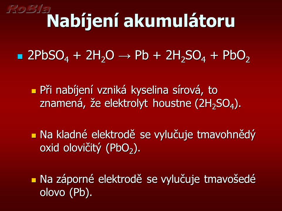 Nabíjení akumulátoru 2PbSO 4 + 2H 2 O → Pb + 2H 2 SO 4 + PbO 2 2PbSO 4 + 2H 2 O → Pb + 2H 2 SO 4 + PbO 2 Při nabíjení vzniká kyselina sírová, to zname