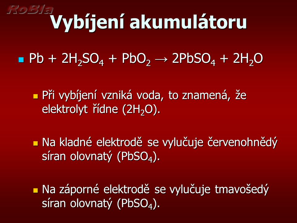 Vybíjení akumulátoru Pb + 2H 2 SO 4 + PbO 2 → 2PbSO 4 + 2H 2 O Pb + 2H 2 SO 4 + PbO 2 → 2PbSO 4 + 2H 2 O Při vybíjení vzniká voda, to znamená, že elek