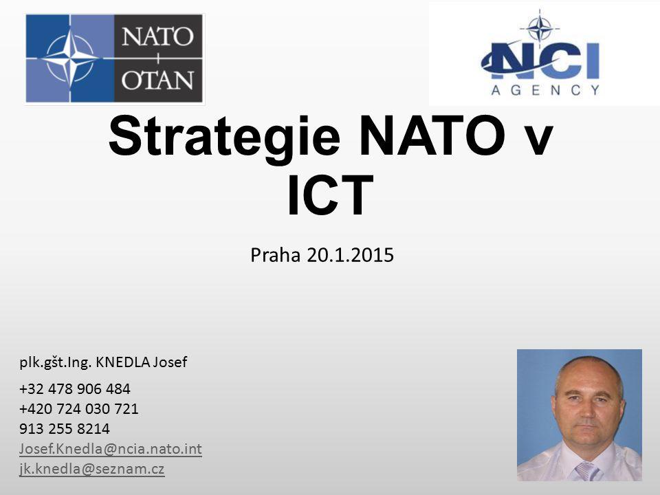 Strategie NATO v ICT Praha 20.1.2015 plk.gšt.Ing. KNEDLA Josef +32 478 906 484 +420 724 030 721 913 255 8214 Josef.Knedla@ncia.nato.int jk.knedla@sezn