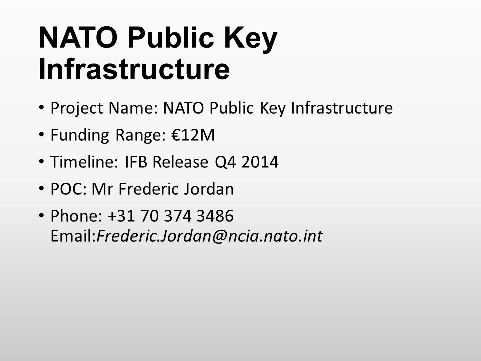 NATO Public Key Infrastructure Project Name: NATO Public Key Infrastructure Funding Range: €12M Timeline: IFB Release Q4 2014 POC: Mr Frederic Jordan