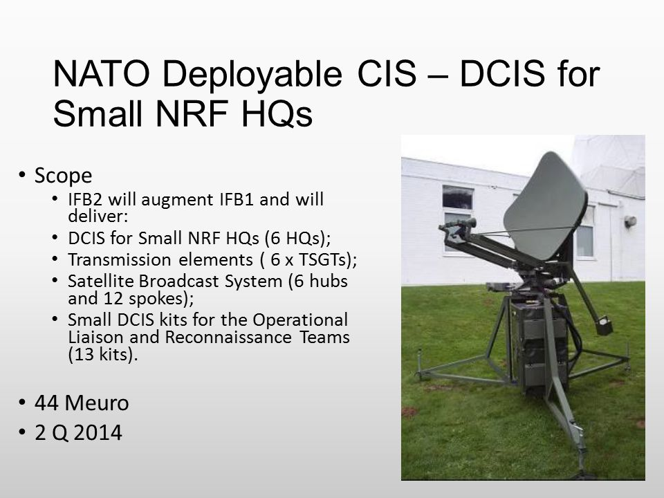 NATO Deployable CIS – DCIS for Small NRF HQs Scope IFB2 will augment IFB1 and will deliver: DCIS for Small NRF HQs (6 HQs); Transmission elements ( 6