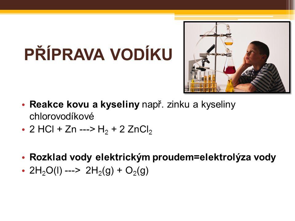 PŘÍPRAVA VODÍKU Reakce kovu a kyseliny např. zinku a kyseliny chlorovodíkové 2 HCl + Zn ---> H 2 + 2 ZnCl 2 Rozklad vody elektrickým proudem=elektrolý