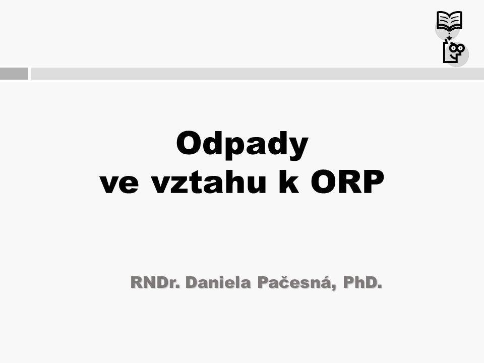 Odpady ve vztahu k ORP RNDr. Daniela Pačesná, PhD.