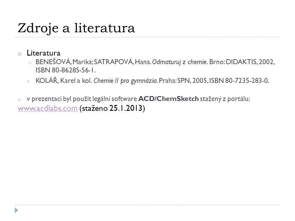 Zdroje a literatura o Literatura o BENEŠOVÁ, Marika; SATRAPOVÁ, Hana. Odmaturuj z chemie. Brno: DIDAKTIS, 2002, ISBN 80-86285-56-1. o KOLÁŘ, Karel a k