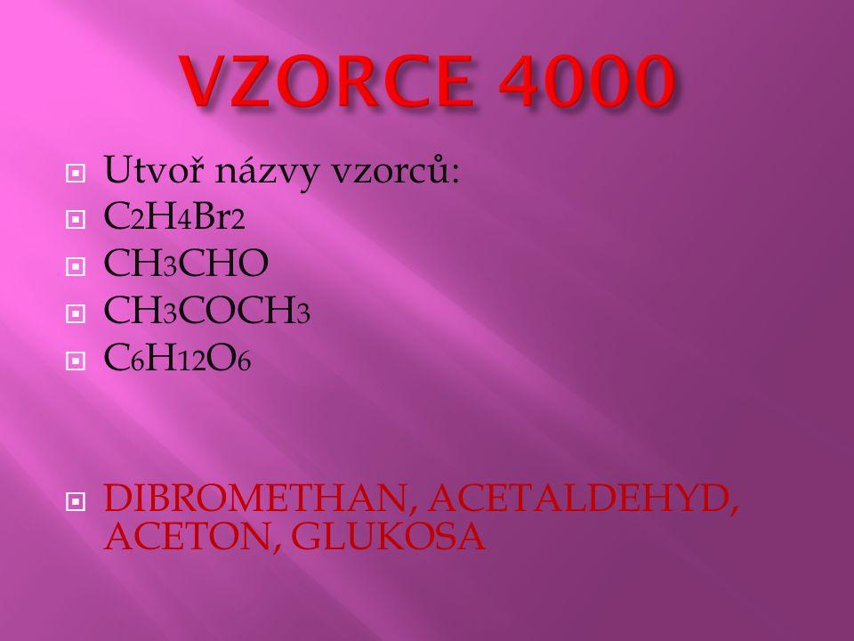  Utvoř názvy vzorců:  C 2 H 4 Br 2  CH 3 CHO  CH 3 COCH 3  C 6 H 12 O 6  DIBROMETHAN, ACETALDEHYD, ACETON, GLUKOSA