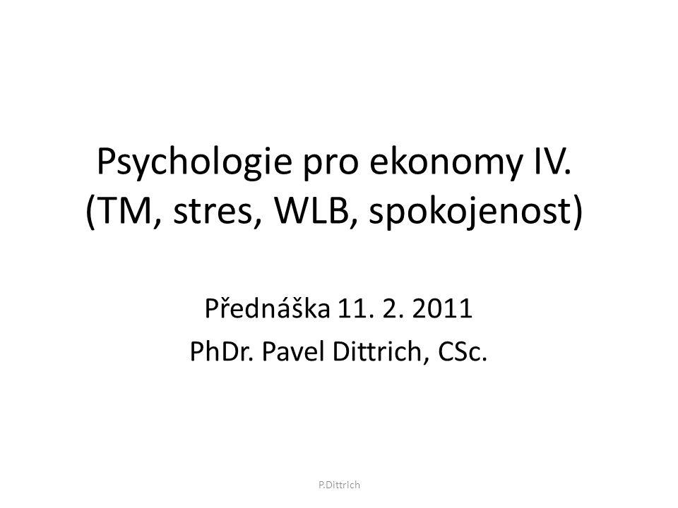 Psychologie pro ekonomy IV. (TM, stres, WLB, spokojenost) Přednáška 11. 2. 2011 PhDr. Pavel Dittrich, CSc. P.Dittrich