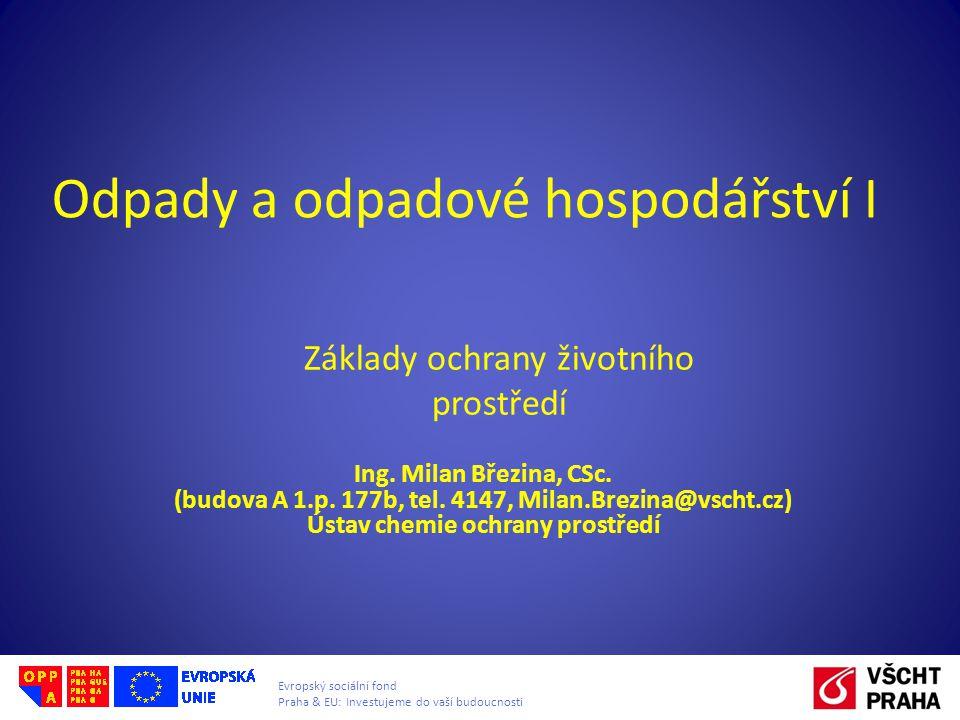 Evropský sociální fond Praha & EU: Investujeme do vaší budoucnosti Odpady a odpadové hospodářství I Ing. Milan Březina, CSc. (budova A 1.p. 177b, tel.