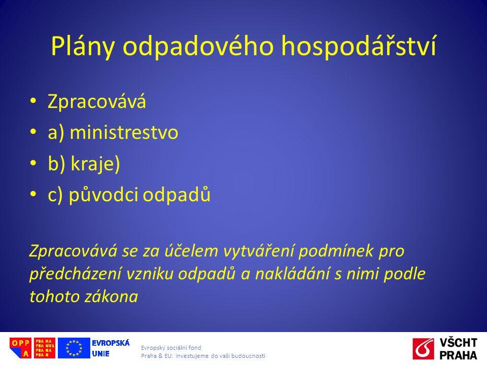 Evropský sociální fond Praha & EU: Investujeme do vaší budoucnosti Plány odpadového hospodářství Zpracovává a) ministrestvo b) kraje) c) původci odpad
