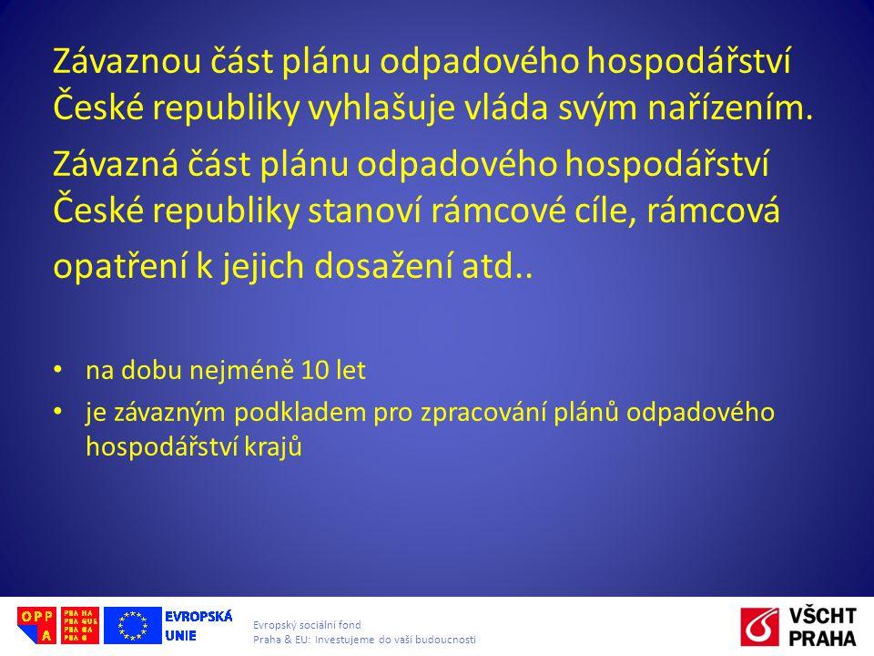 Evropský sociální fond Praha & EU: Investujeme do vaší budoucnosti Závaznou část plánu odpadového hospodářství České republiky vyhlašuje vláda svým na