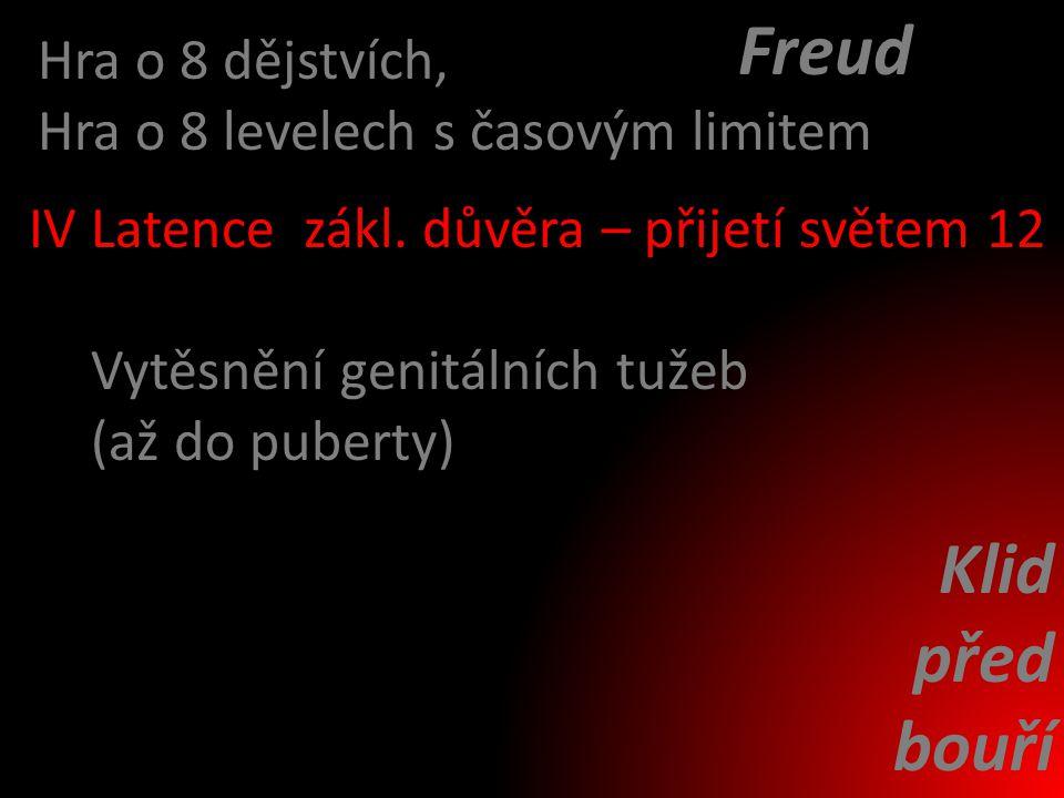 Latencezákl. důvěra – přijetí světem Vytěsnění genitálních tužeb (až do puberty) Hra o 8 dějstvích, Hra o 8 levelech s časovým limitem IV12 Klid před