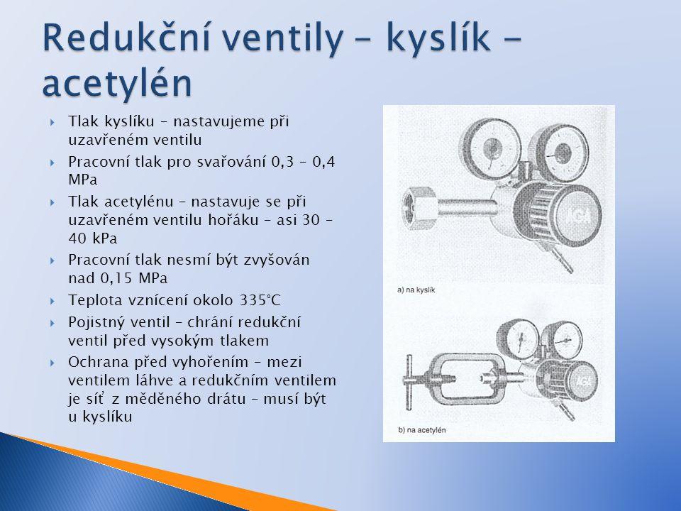  Tlak kyslíku – nastavujeme při uzavřeném ventilu  Pracovní tlak pro svařování 0,3 – 0,4 MPa  Tlak acetylénu – nastavuje se při uzavřeném ventilu hořáku – asi 30 – 40 kPa  Pracovní tlak nesmí být zvyšován nad 0,15 MPa  Teplota vznícení okolo 335°C  Pojistný ventil – chrání redukční ventil před vysokým tlakem  Ochrana před vyhořením – mezi ventilem láhve a redukčním ventilem je síť z měděného drátu – musí být u kyslíku