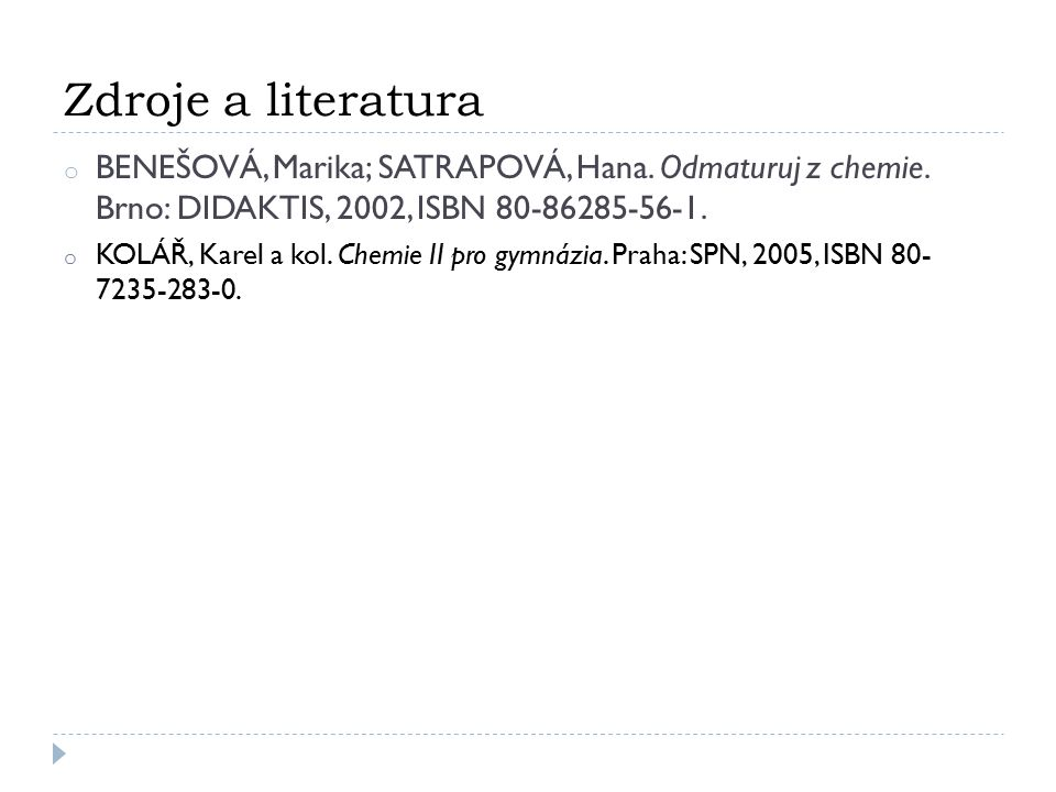 Zdroje a literatura o BENEŠOVÁ, Marika; SATRAPOVÁ, Hana. Odmaturuj z chemie. Brno: DIDAKTIS, 2002, ISBN 80-86285-56-1. o KOLÁŘ, Karel a kol. Chemie II