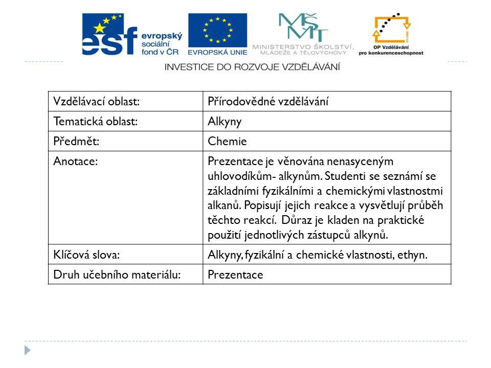 Vzdělávací oblast:Přírodovědné vzdělávání Tematická oblast:Alkyny Předmět:Chemie Anotace:Prezentace je věnována nenasyceným uhlovodíkům- alkynům.