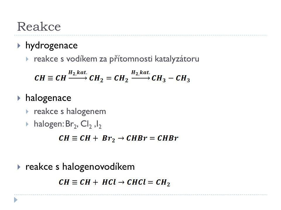 Reakce  hydrogenace  reakce s vodíkem za přítomnosti katalyzátoru  halogenace  reakce s halogenem  halogen: Br 2, Cl 2,I 2  reakce s halogenovodíkem