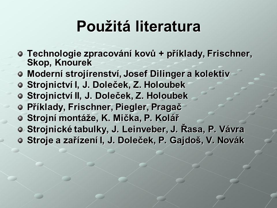 Použitá literatura Technologie zpracování kovů + příklady, Frischner, Skop, Knourek Moderní strojírenství, Josef Dilinger a kolektiv Strojnictví I, J.