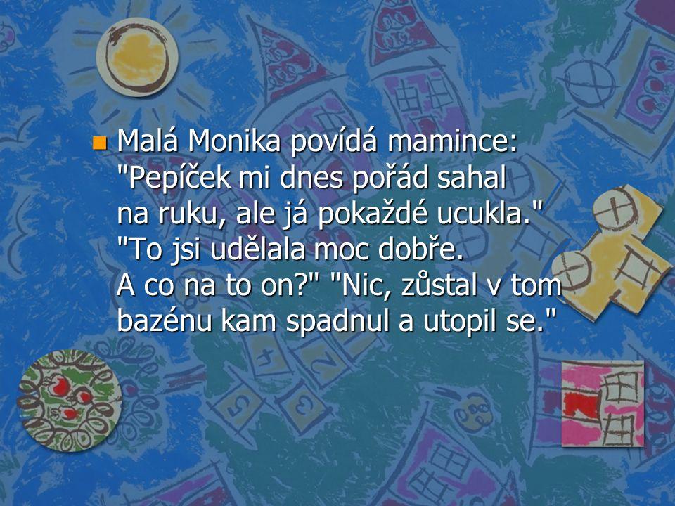 n Malá Monika povídá mamince: Pepíček mi dnes pořád sahal na ruku, ale já pokaždé ucukla. To jsi udělala moc dobře.