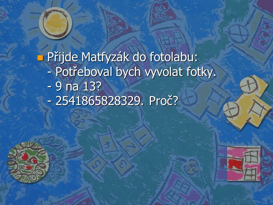 n Přijde Matfyzák do fotolabu: - Potřeboval bych vyvolat fotky. - 9 na 13? - 2541865828329. Proč?